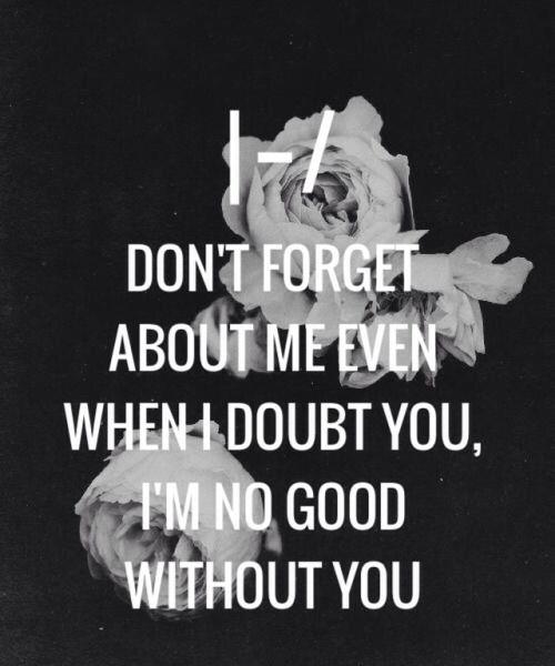 No te olvides de mí incluso cuando dudo de ti, no soy bueno sin ti.