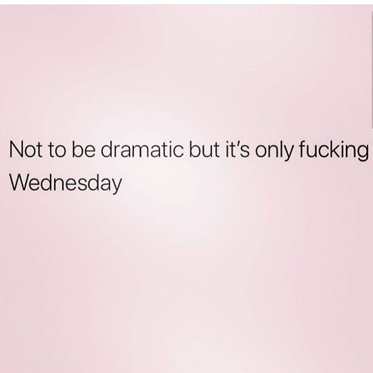 ugggh,,,dont you wish it was Friday we all feel this way and all not abouts negative ppl..then other strangers wonder what is wrong with us..whats wrong with them fuck off wednesday!!