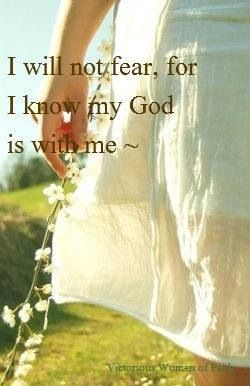 I will not fear for I know my God is with me. Psalm 23:4