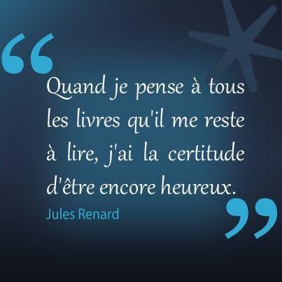 """""""Quand je pense à tous les livres qu'il me reste à lire, j'ai la certitude d'être encore heureux."""" Jules Renard"""