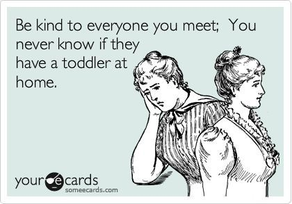 Funny Encouragement Ecard: Be kind to everyone you meet; You never know if they have a toddler at home.