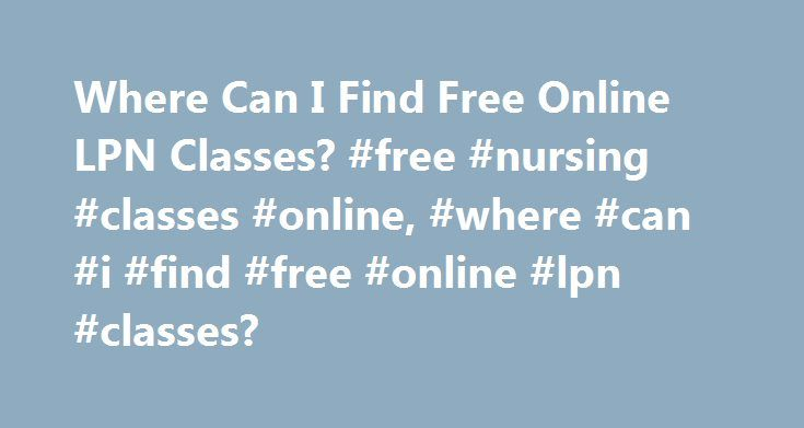 Where Can I Find Free Online LPN Classes? #free #nursing #classes #online, #where #can #i #find #free #online #lpn #classes? http://san-diego.remmont.com/where-can-i-find-free-online-lpn-classes-free-nursing-classes-online-where-can-i-find-free-online-lpn-classes/  # Where Can I Find Free Online LPN Classes? You can learn a lot about the protocols and terminology used in licensed practical nursing with these free online materials. Several universities provide non-credit classes, tutorials or…