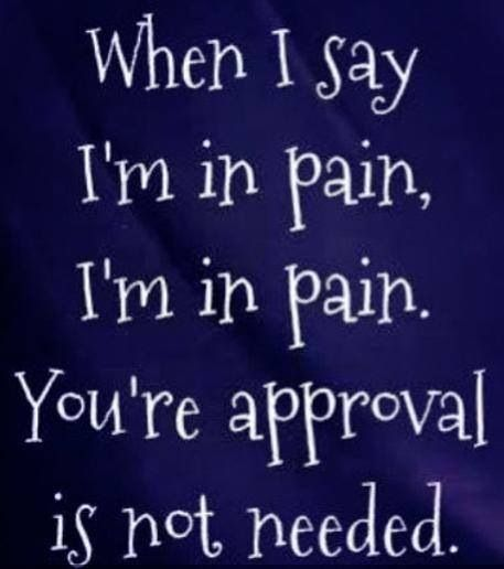 When I say I'm in pain, I'm in pain.  You're approval is not needed.