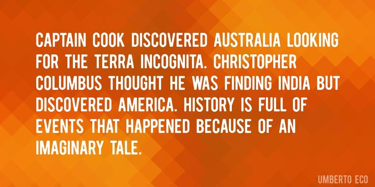 Quote by Umberto Eco => Captain Cook discovered Australia looking for the Terra Incognita. Christopher Columbus thought he was finding India but discovered America. History is full of events that happened because of an imaginary tale.