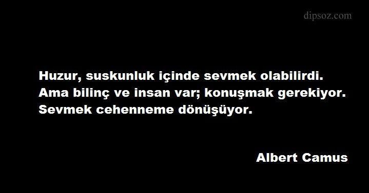 Huzur, suskunluk içinde sevmek olabilirdi. Ama bilinç ve insan var; konuşmak gerekiyor. Sevmek cehenneme dönüşüyor. Albert Camus