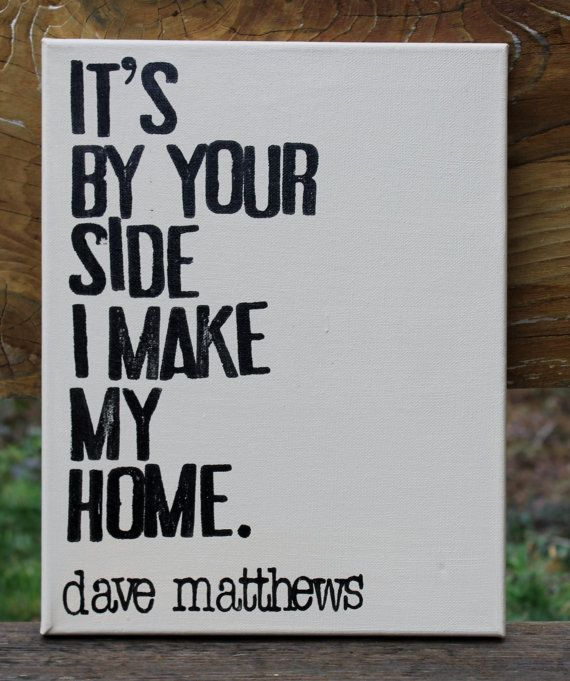 It's by your side I make my home  Dave Matthews by Houseof3 #dmb