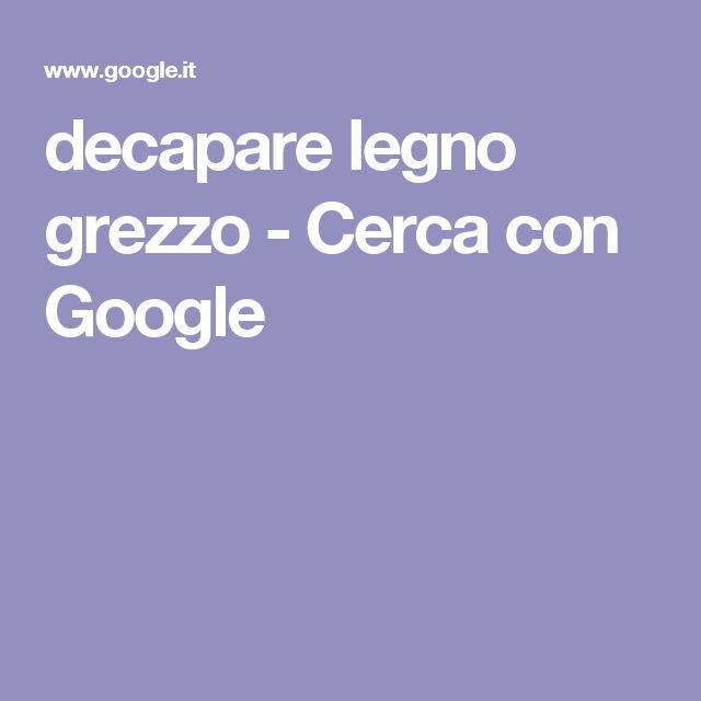decapare legno grezzo - Cerca con Google