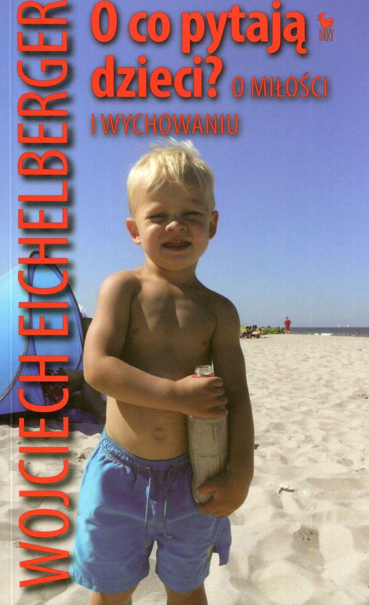 """""""O co pytają dzieci? O miłości i wychowaniu"""" Wojciech Eichelberger Cover by Andrzej Barecki Published by Wydawnictwo Iskry 2008, 2012"""