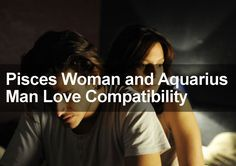 Pisces Woman & Aquarius Man Love, Sexual & Marriage Compatibility