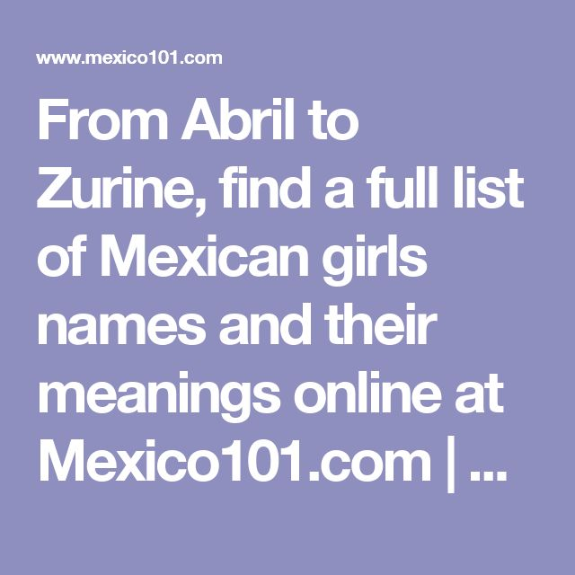 From Abril to Zurine, find a full list of Mexican girls names and their meanings online at Mexico101.com | Mexico