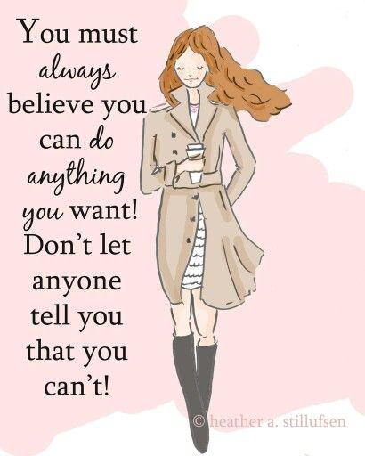 You must always believe you can do anything you want! Don't let anyone tell you that you can't!