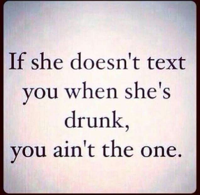 If she doesn't text you when she's drunk you aren't the one