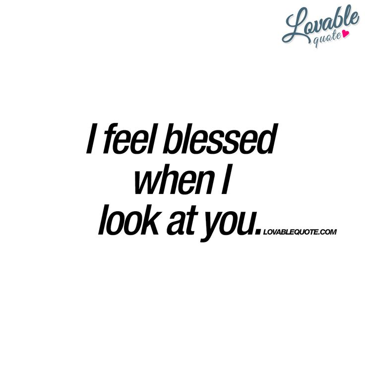 """""""I feel blessed when I look at you."""" This is the way true love should make you feel. You should look at your loved one and feel blessed. Because you are. - #blessed #quotes www.lovablequote.com"""