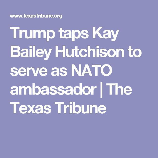 Trump taps Kay Bailey Hutchison to serve as NATO ambassador | The Texas Tribune