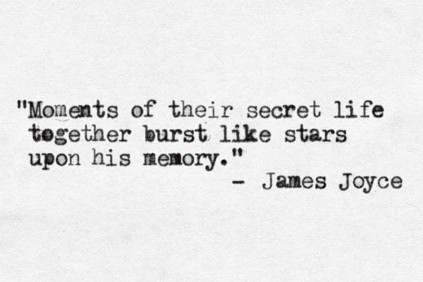 Moments of their secret life together burst like stars upon his memory. ~James Joyce.