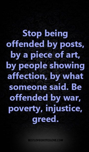 Stop being offended by posts, by a piece of art, by people showing affection, by what someone said. Be offended by war, poverty, injustice, greed.
