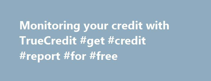 Monitoring your credit with TrueCredit #get #credit #report #for #free http://credits.remmont.com/monitoring-your-credit-with-truecredit-get-credit-report-for-free/  #true credit login # Monitoring your credit with TrueCredit 23 comments. Current rating: (7 votes). Leave comments and/ or rate it. Question: I am preparing to refinance a mortgage and want my middle credit score to be above 760. Is…  Read moreThe post Monitoring your credit with TrueCredit #get #credit #report #for #free…