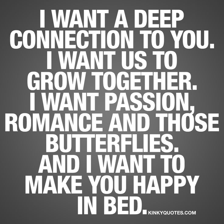 I want a deep connection to you. I want us to grow together. I want passion, romance and those butterflies. And I want to make you happy in bed. ❤️ To have that deep connection to each other.. That's essential. To be able to develop and grow together. Tha