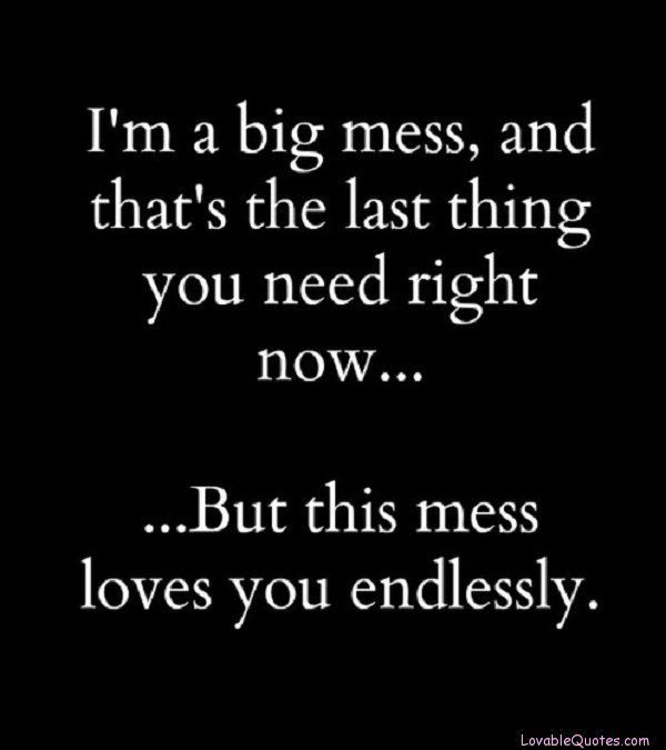 """I'm a big mess, and that's the last thing you need right now, but this mess loves you endlessly."""