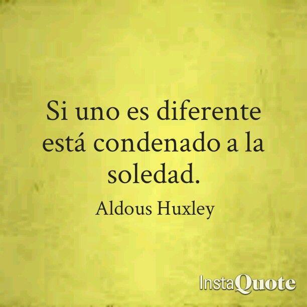 Si uno es diferente está condenado a la soledad. Frases de Un Mundo Feliz. Aldous Huxley