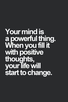 Your mind is a powerful thing. When you fill it with positive thoughts , your life will start to change.