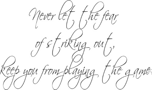 Never let the fear of striking out, keep you from playing  the game - Every end is just a new beginning