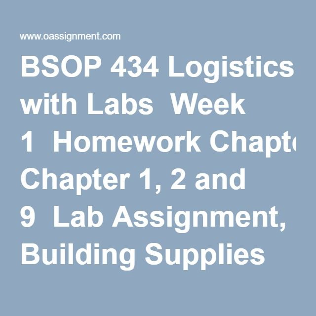 BSOP 434 Logistics with Labs  Week 1  Homework Chapter 1, 2 and 9  Lab Assignment, Building Supplies Business  Discussion Question 1 and 2  Week 2  Homework Chapter 6 and 8  LabAssignment: Aero Marine Logistics  Discussion Question 1 and 2  Week 3  Homework Chapter 4 and 5  Discussion Question 1 and 2  Quiz, Order Processing and Packaging Quiz  Week 4  Homework Chapter 10, 11 and 12  Lab Assignment, Easing Ira's Ire  Discussion Question 1 and 2  Week 5  Homework Chapter 3, 13 and 14  Lab…
