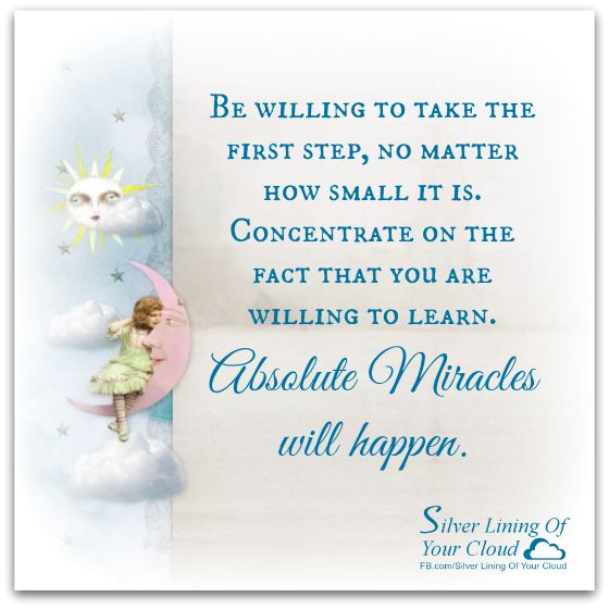 """""""Be willing to take the first step, no matter how small it is. Concentrate on the fact that you are willing to learn. Absolute miracles will happen."""" ~ Louise Hay    _More fantastic quotes on: https://www.facebook.com/SilverLiningOfYourCloud  _Follow my Quote Blog on: http://silverliningofyourcloud.wordpress.com/"""