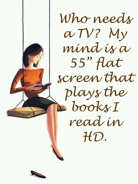 """""""Who needs a TV? My mind is a 55'' flat screen that plays the books I read in HD."""""""