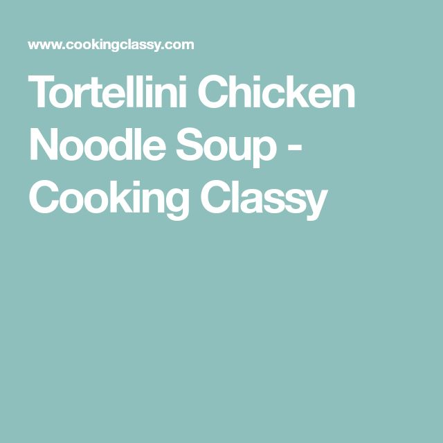Tortellini Chicken Noodle Soup - Cooking Classy