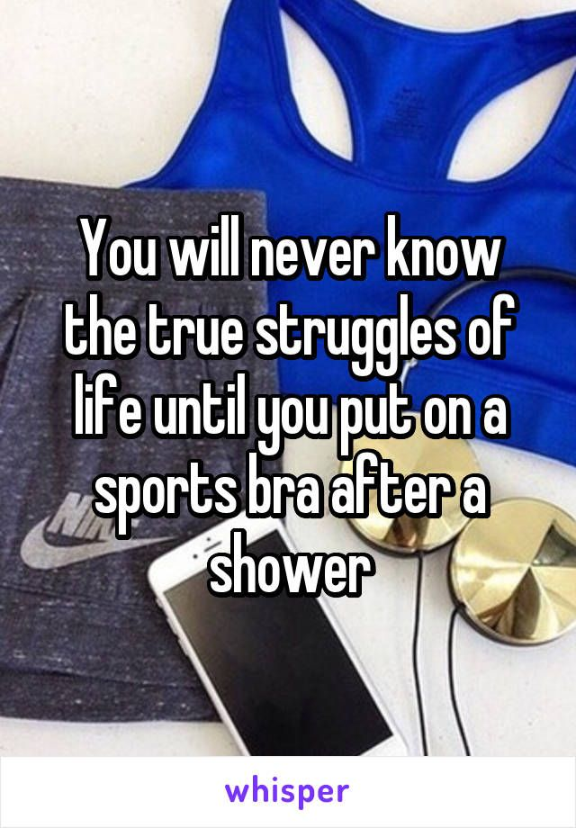 You will never know the true struggles of life until you put on a sports bra…