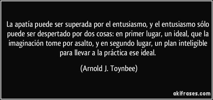 La apatía puede ser superada por el entusiasmo, y el entusiasmo sólo puede ser despertado por dos cosas: en primer lugar, un ideal, que la imaginación tome por asalto, y en segundo lugar, un plan inteligible para llevar a la práctica ese ideal. (Arnold J. Toynbee)