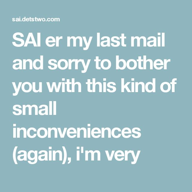 SAI er my last mail and sorry to bother you with this kind of small inconveniences (again), i'm very