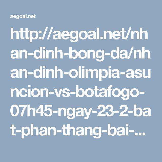 http://aegoal.net/nhan-dinh-bong-da/nhan-dinh-olimpia-asuncion-vs-botafogo-07h45-ngay-23-2-bat-phan-thang-bai-c6516.html