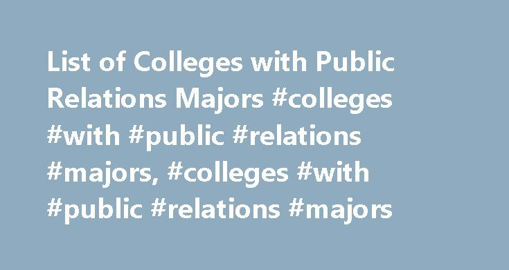 List of Colleges with Public Relations Majors #colleges #with #public #relations #majors, #colleges #with #public #relations #majors http://australia.nef2.com/list-of-colleges-with-public-relations-majors-colleges-with-public-relations-majors-colleges-with-public-relations-majors/  # List of Colleges with Public Relations Majors Public relations (PR) degree programs prepare students to interact with the public by training them to write and speak on behalf of businesses, non-profit…