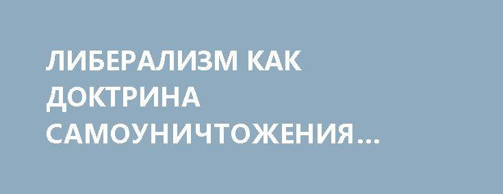ЛИБЕРАЛИЗМ КАК ДОКТРИНА САМОУНИЧТОЖЕНИЯ ОБЩЕСТВА http://rusdozor.ru/2017/04/12/liberalizm-kak-doktrina-samounichtozheniya-obshhestva/  Идеологи французского Просвещения решили почти любые потребности человека считать легальными и требующими правового утоления. Отсюда и растут ноги у современного европейского права. Рассмотрим эти принципы внимательно.  Теория естественного права, то есть продуцируемого не человеческой волей или произволом, а имеющего ...