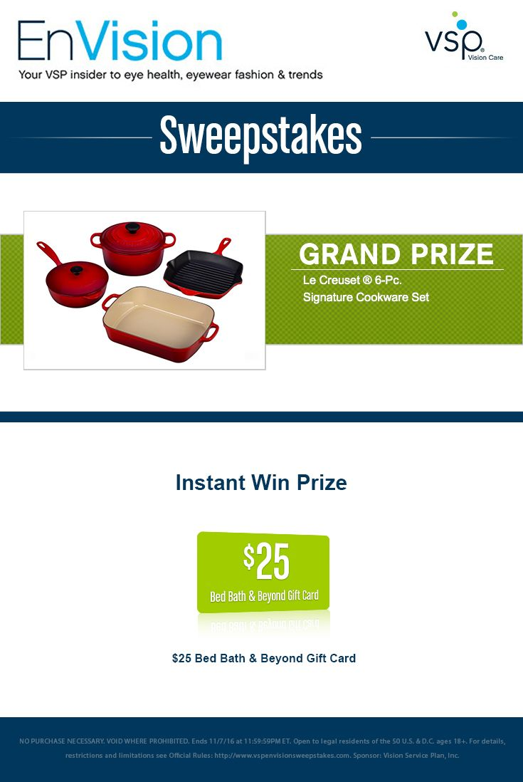 Daily-11/7. Enter VSP's EnVision Sweepstakes today for your chance to win a Le Creuset ® 6-Pc. Signature Cookware Set. Also, play our Instant Win Game for your chance to win a $25 Bed Bath & Beyond Gift Card! Be sure to come back daily to increase your chances to win.