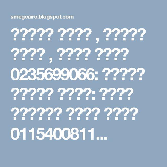 توكيل سميج , صيانة سميج , خدمة سميج 0235699066: توكيل صيانة سميج: الخط الساخن وكيل سميج 0115400811...