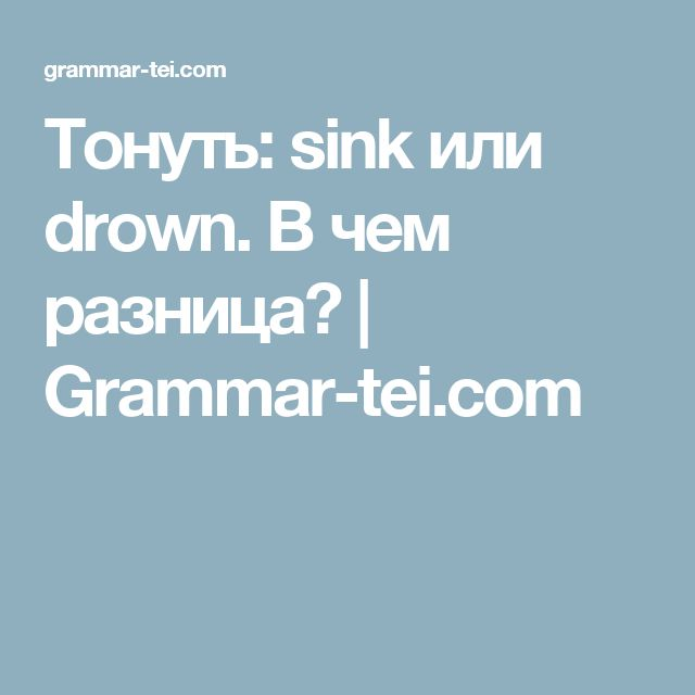 Тонуть: sink или drown. В чем разница?    Grammar-tei.com