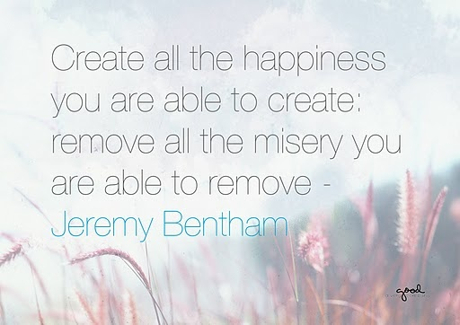 """Create all the happiness you are able to create: remove all the misery you are able to remove."" Jeremy Bentham"