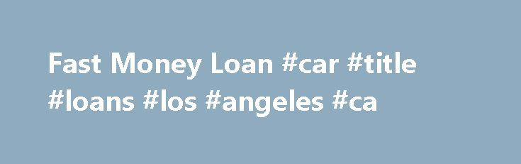 Fast Money Loan #car #title #loans #los #angeles #ca http://cleveland.remmont.com/fast-money-loan-car-title-loans-los-angeles-ca/  # NEED CASH? WE CAN HELP! KEEP IT TO DRIVE Financing From 18.59%-33.42% APR We understand everyone has financial challenges in life, and that's why Fast Money Loan exists. We're here to help you get the cash you need as quickly as possible. We've been providing title loans since 1997, and we're in this business to help people just like you. With fast money loan…