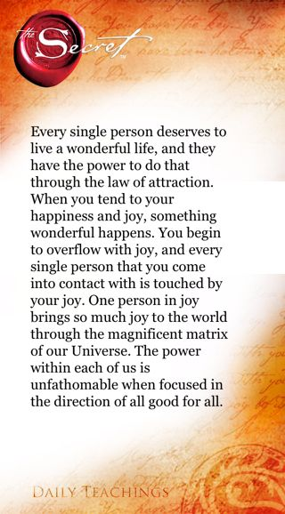 Every single person deserves to live a wonderful life, and they have the power to do that through the law of attraction. When you tend to your happiness and joy, something wonderful happens. You begin to overflow with joy, and every single person that you come into contact with is touched by your joy. One person in joy brings so much joy to the world through the magnificent matrix of our Universe. The power within each of us is unfathomable when focused in the direction of all good for all…