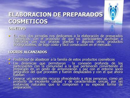ELABORACION DE PREPARADOS COSMETICOS OBJETIVO En estas dos jornadas nos dedicamos a la elaboración de preparados cosméticos, con el propósito de que los.