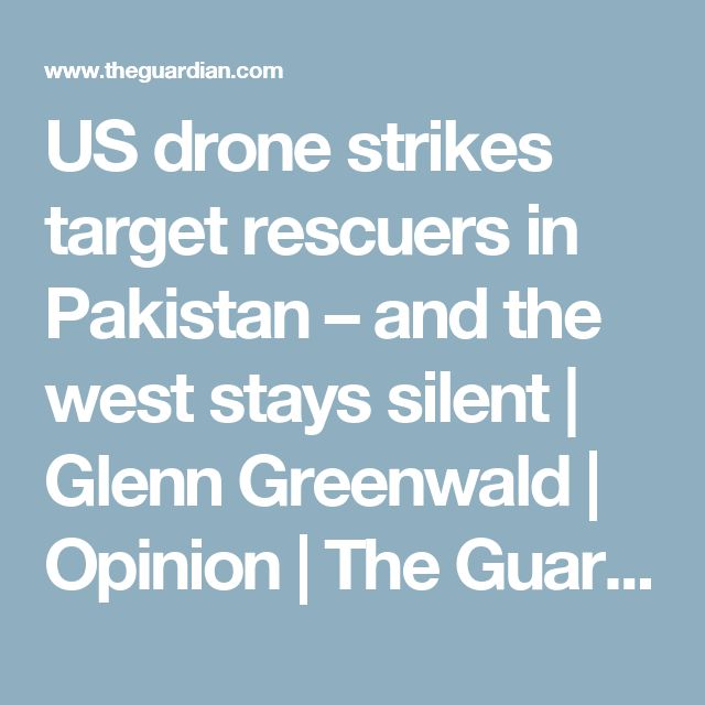 US drone strikes target rescuers in Pakistan – and the west stays silent | Glenn Greenwald | Opinion | The Guardian