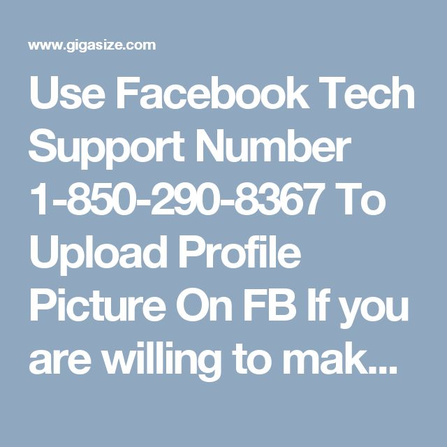 Use Facebook Tech Support Number 1-850-290-8367 To Upload Profile Picture On FB If you are willing to make some changes in your Facebook profile and unable to do so, just call us at our toll free number 1-850-290-8367 and you will be directly provided with the absolute solutions from our Facebook Tech Support Number team which definitely help you out in getting your job done without any technical bugs. For more Detail visit our site…