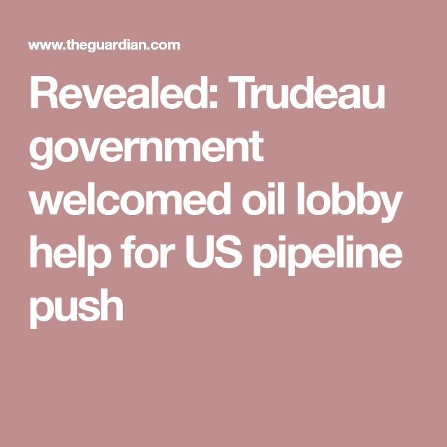 Revealed: Trudeau government welcomed oil lobby help for US pipeline push
