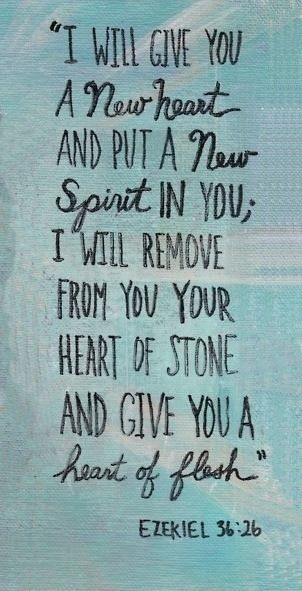 Ezekiel 36:26  A new heart also will I give you, and a new spirit will I put within you: and I will take away the stony heart out of your flesh, and I will give you an heart of flesh.