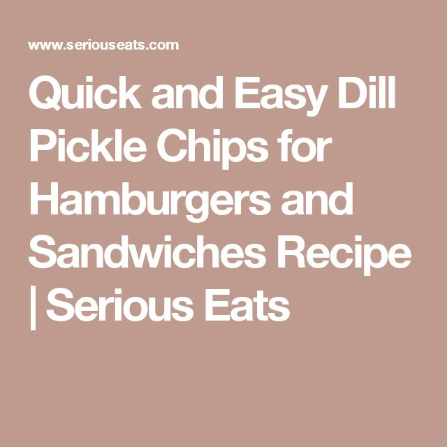 Quick and Easy Dill Pickle Chips for Hamburgers and Sandwiches Recipe | Serious Eats