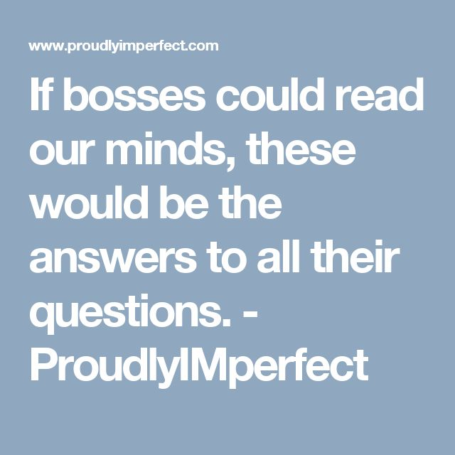If bosses could read our minds, these would be the answers to all their questions. - ProudlyIMperfect
