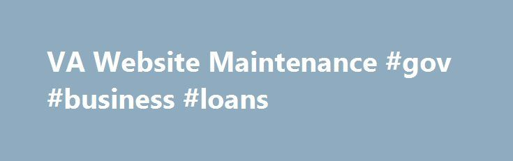 VA Website Maintenance #gov #business #loans http://turkey.nef2.com/va-website-maintenance-gov-business-loans/  # VA Website Maintenance Our Apologies. the site you are attempting to reach is currently undergoing scheduled maintenance and will be back online as soon as possible. Veterans Crisis Line – 800-273-8255 and Press 1 Chat online at http://www.VeteransCrisisLine.net Send a text message to 838255 Service members and their families and friends can call and text the Veterans Crisis Line…